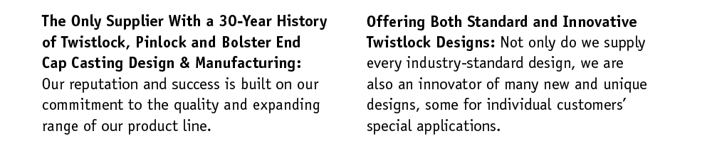 A 30-Year History of Twistlock, Pinlock and Bolster End Cap Casting Design & Manufacturing: Our reputation and success is built on our commitment to the quality and expanding range of our product line. Offering Both Standard and Innovative Twistlock Designs: Not only do we supply every industry-standard design, we are also an innovator of many new and unique designs. Some for individual customers' special applications.