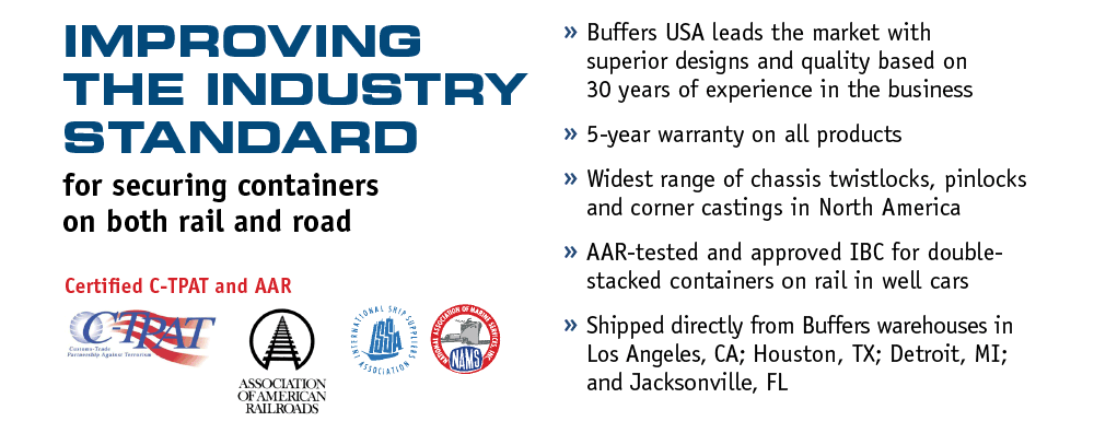 Improving the industry standard for securing containers on both rail and road. Certified C-TPAT and AAR. » Buffers USA leads the market with superior designs and quality based on 30 years of experience in the business. » 5-year warranty on all products. » Widest range of chassis twistlocks, pinlocks and corner castings in North America. »AAR-tested and approved IBC for double-stacked containers on rail in well cars. » Shipped directly from Buffers warehouses in Los Angeles, CA; Houston, TX; Detroit, MI; and Jacksonville, FL