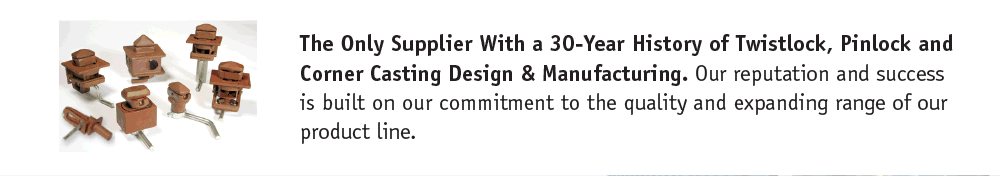The Only Supplier With a 30-Year History of Twistlock, Pinlock and Corner Casting Design & Manufacturing. Our reputation and success is built on our commitment to the quality and expanding range of our product line.