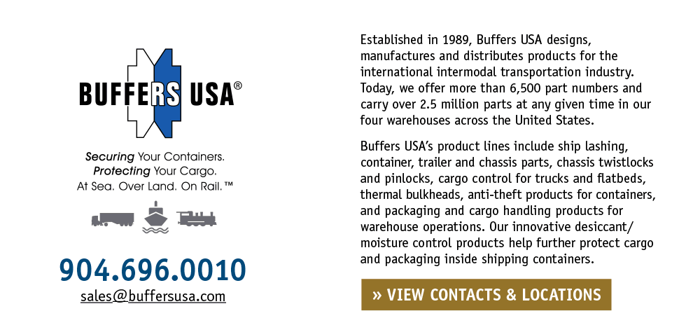 Established in 1989, Buffers USA designs, manufactures and distributes products for the international intermodal transportation industry. Today, we offer more than 6,500 part numbers and carry over 2.5 million parts at any given time in our four warehouses across the United States. Buffers USA's product lines include ship lashing, container, trailer and chassis parts, chassis twistlocks and pinlocks, cargo control for trucks and flatbeds, thermal bulkheads, anti-theft products for containers, and packaging and cargo handling products for warehouse operations. Our innovative desiccant/moisture control products help further protect cargo and packaging inside shipping containers. Securing Your Containers. Protecting Your Cargo. At Sea. Over Land. On Rail.™ • 904.696.0010 • sales@buffersusa.com