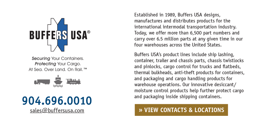 Established in 1989, Buffers USA designs, manufactures and distributes products for the international intermodal transportation industry. Today, we offer more than 6,500 part numbers and carry over 6.5 million parts at any given time in our four warehouses across the United States. Buffers USA's product lines include ship lashing, container, trailer and chassis parts, chassis twistlocks and pinlocks, cargo control for trucks and flatbeds, thermal bulkheads, anti-theft products for containers, and packaging and cargo handling products for warehouse operations. Our innovative desiccant/moisture control products help further protect cargo and packaging inside shipping containers. Securing Your Containers. Protecting Your Cargo. At Sea. Over Land. On Rail.™ • 904.696.0010 • sales@buffersusa.com